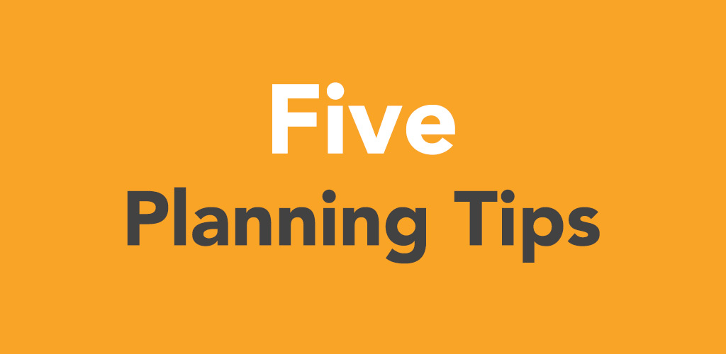 Five Planning Tips
