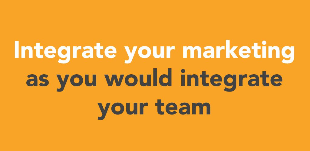 Integrate your marketing as you would integrate your team Image