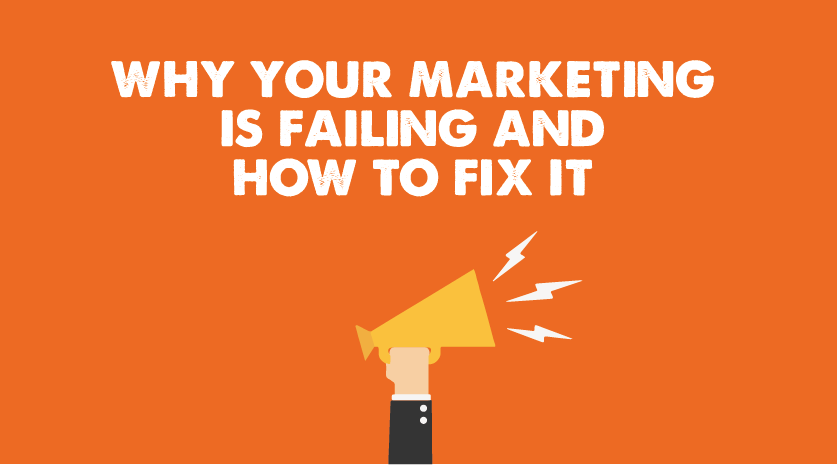 Why your marketing is failing and how to fix it