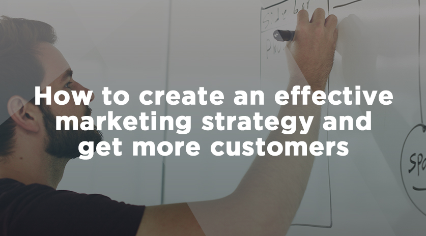 How to create an effective marketing strategy and get more customers